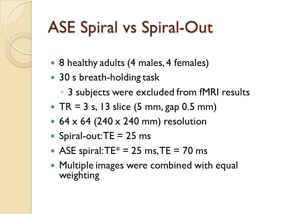 ASE Spiral vs Spiral-Out 8 healthy adults (4 males, 4 females) 30 s breath-holding task ◦ 3 subjects were excluded from fMRI results TR = 3 s, 13 slice (5 mm, gap 0.5 mm) 64 x 64 (240 x 240 mm) resolution Spiral-out: TE = 25 ms ASE spiral: TE* = 25 ms, TE = 70 ms Multiple images were combined with equal weighting