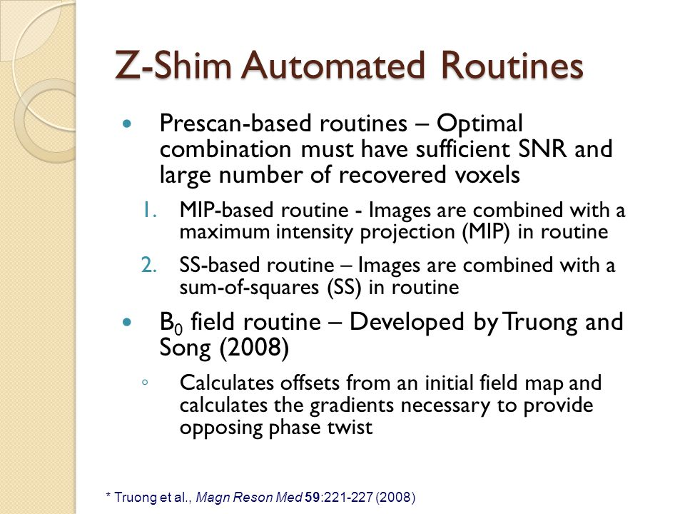 Z-Shim Automated Routines Prescan-based routines – Optimal combination must have sufficient SNR and large number of recovered voxels 1.MIP-based routine - Images are combined with a maximum intensity projection (MIP) in routine 2.SS-based routine – Images are combined with a sum-of-squares (SS) in routine B 0 field routine – Developed by Truong and Song (2008) ◦ Calculates offsets from an initial field map and calculates the gradients necessary to provide opposing phase twist * Truong et al., Magn Reson Med 59:221-227 (2008)