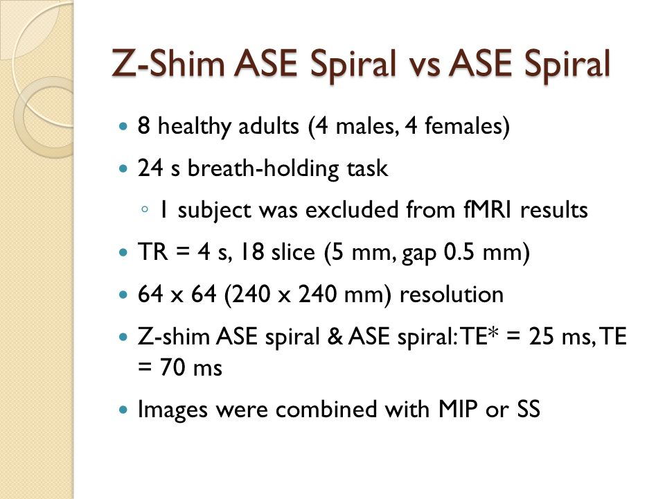 Z-Shim ASE Spiral vs ASE Spiral 8 healthy adults (4 males, 4 females) 24 s breath-holding task ◦ 1 subject was excluded from fMRI results TR = 4 s, 18 slice (5 mm, gap 0.5 mm) 64 x 64 (240 x 240 mm) resolution Z-shim ASE spiral & ASE spiral: TE* = 25 ms, TE = 70 ms Images were combined with MIP or SS