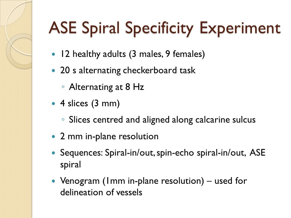 ASE Spiral Specificity Experiment 12 healthy adults (3 males, 9 females) 20 s alternating checkerboard task ◦ Alternating at 8 Hz 4 slices (3 mm) ◦ Slices centred and aligned along calcarine sulcus 2 mm in-plane resolution Sequences: Spiral-in/out, spin-echo spiral-in/out, ASE spiral Venogram (1mm in-plane resolution) – used for delineation of vessels