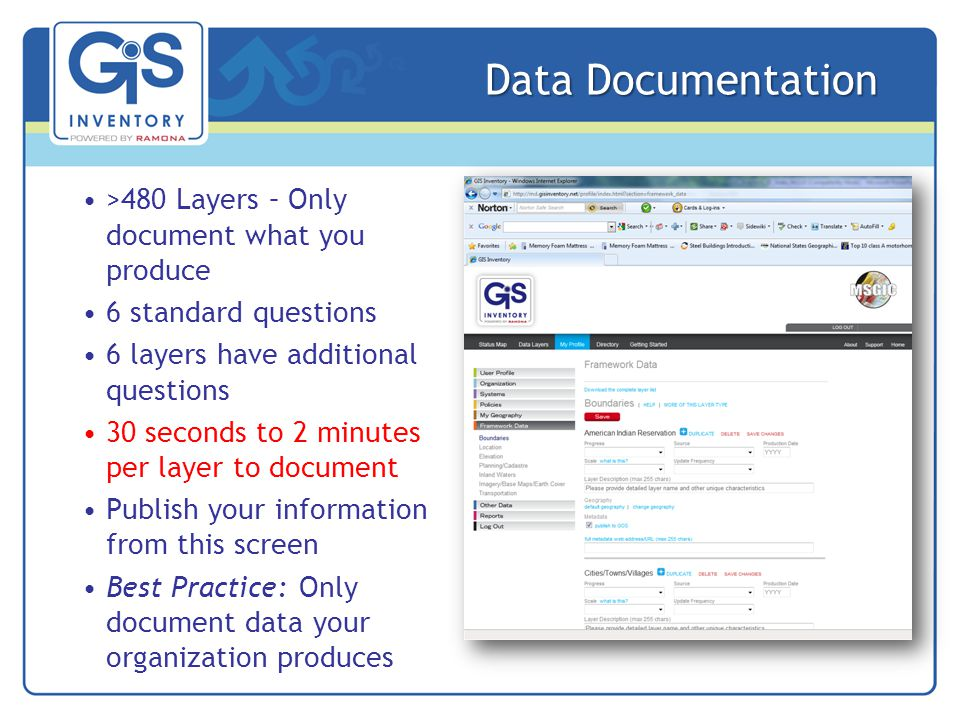 Data Documentation >480 Layers – Only document what you produce 6 standard questions 6 layers have additional questions 30 seconds to 2 minutes per layer to document Publish your information from this screen Best Practice: Only document data your organization produces