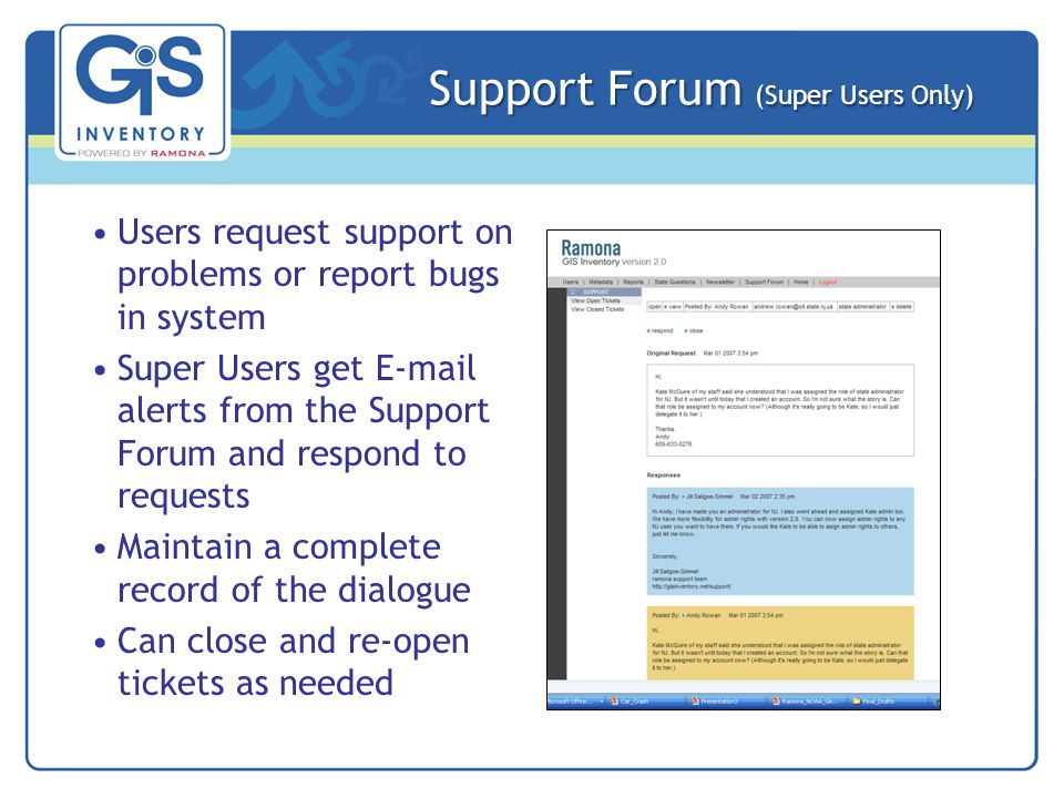 Support Forum (Super Users Only) Users request support on problems or report bugs in system Super Users get E-mail alerts from the Support Forum and respond to requests Maintain a complete record of the dialogue Can close and re-open tickets as needed