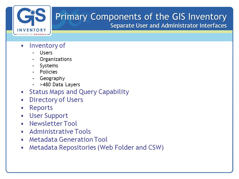 Primary Components of the GIS Inventory Separate User and Administrator Interfaces Inventory of –Users –Organizations –Systems –Policies –Geography –>480 Data Layers Status Maps and Query Capability Directory of Users Reports User Support Newsletter Tool Administrative Tools Metadata Generation Tool Metadata Repositories (Web Folder and CSW)