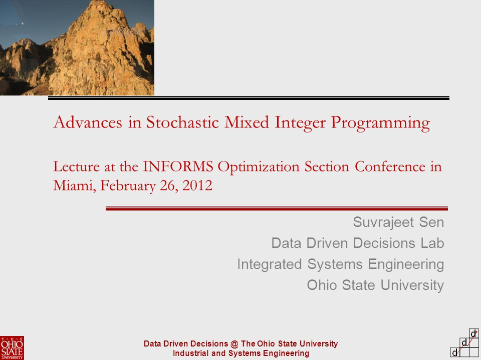 Data Driven Decisions @ The Ohio State University Industrial and Systems Engineering Advances in Stochastic Mixed Integer Programming Lecture at the INFORMS Optimization Section Conference in Miami, February 26, 2012 Suvrajeet Sen Data Driven Decisions Lab Integrated Systems Engineering Ohio State University