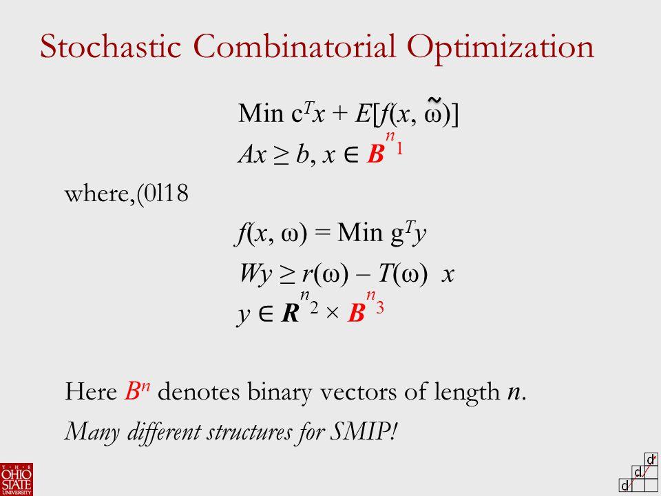 Stochastic Combinatorial Optimization Min c T x + E[f(x, ω)] Ax ≥ b, x ∈ B n 1 where,(0l18 f(x, ω) = Min g T y Wy ≥ r(ω) – T(ω) x y ∈ R n 2 × B n 3 Here B n denotes binary vectors of length n.