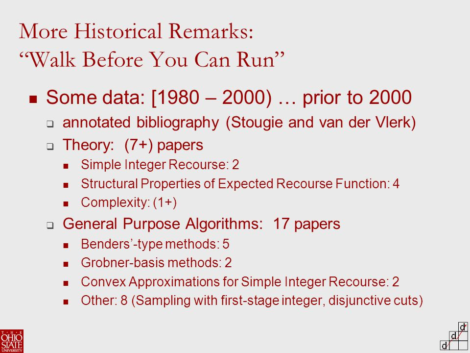 Some data: [1980 – 2000) … prior to 2000  annotated bibliography (Stougie and van der Vlerk)  Theory: (7+) papers Simple Integer Recourse: 2 Structural Properties of Expected Recourse Function: 4 Complexity: (1+)  General Purpose Algorithms: 17 papers Benders'-type methods: 5 Grobner-basis methods: 2 Convex Approximations for Simple Integer Recourse: 2 Other: 8 (Sampling with first-stage integer, disjunctive cuts) More Historical Remarks: Walk Before You Can Run