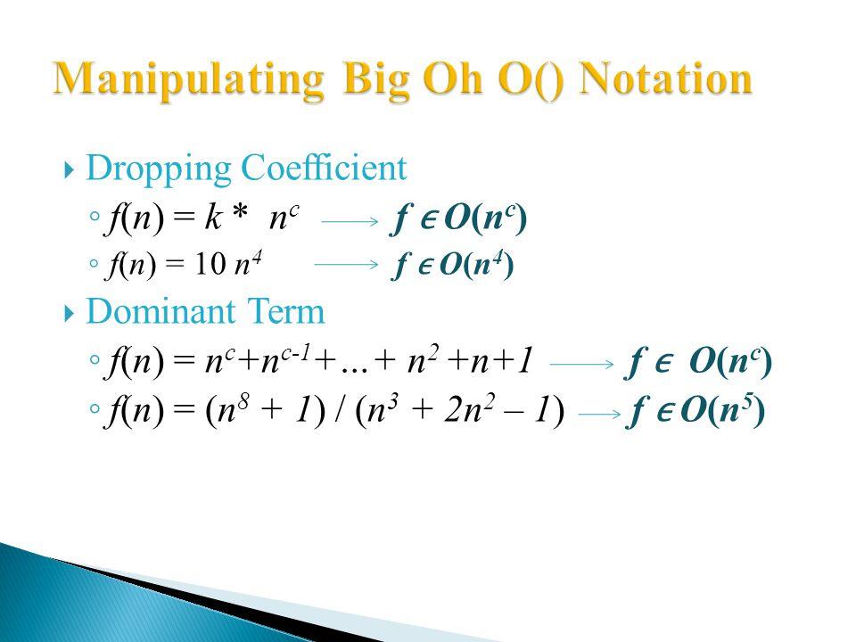  Dropping Coefficient ◦ f(n) = k * n c f O(n c ) ◦ f(n) = 10 n 4 f O(n 4 )  Dominant Term ◦ f(n) = n c +n c-1 +…+ n 2 +n+1 f O(n c ) ◦ f(n) = (n 8 + 1) / (n 3 + 2n 2 – 1) f O(n 5 )