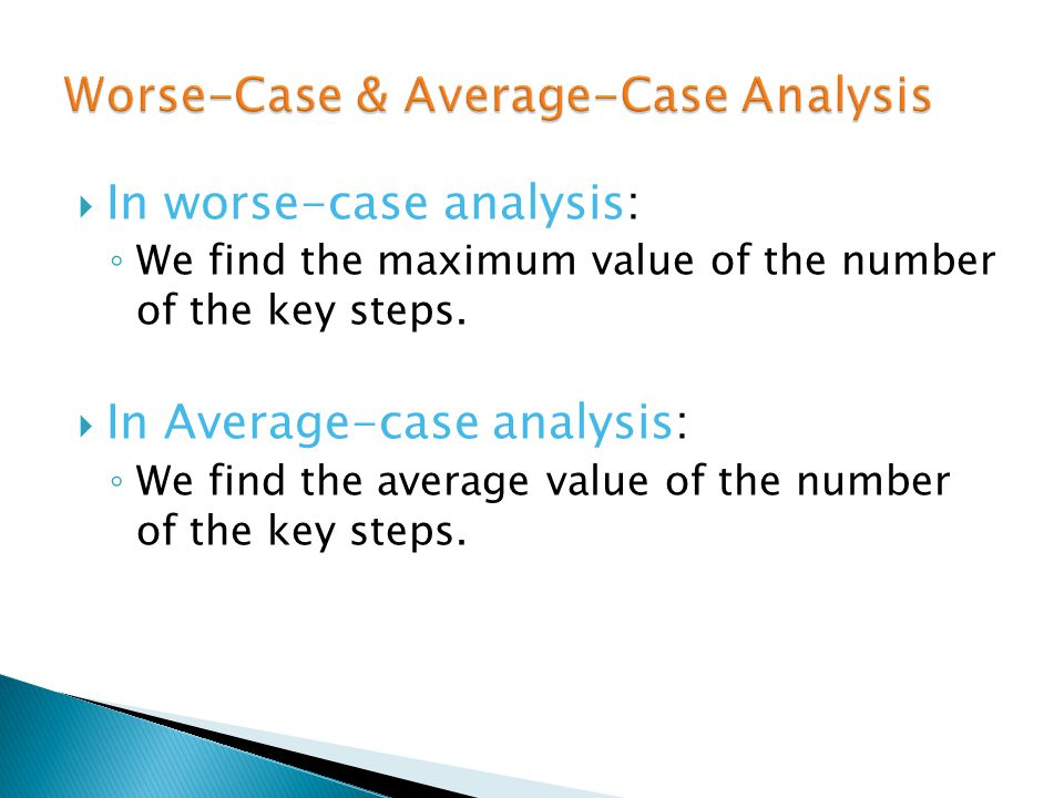  In worse-case analysis: ◦ We find the maximum value of the number of the key steps.  In Average-case analysis: ◦ We find the average value of the n