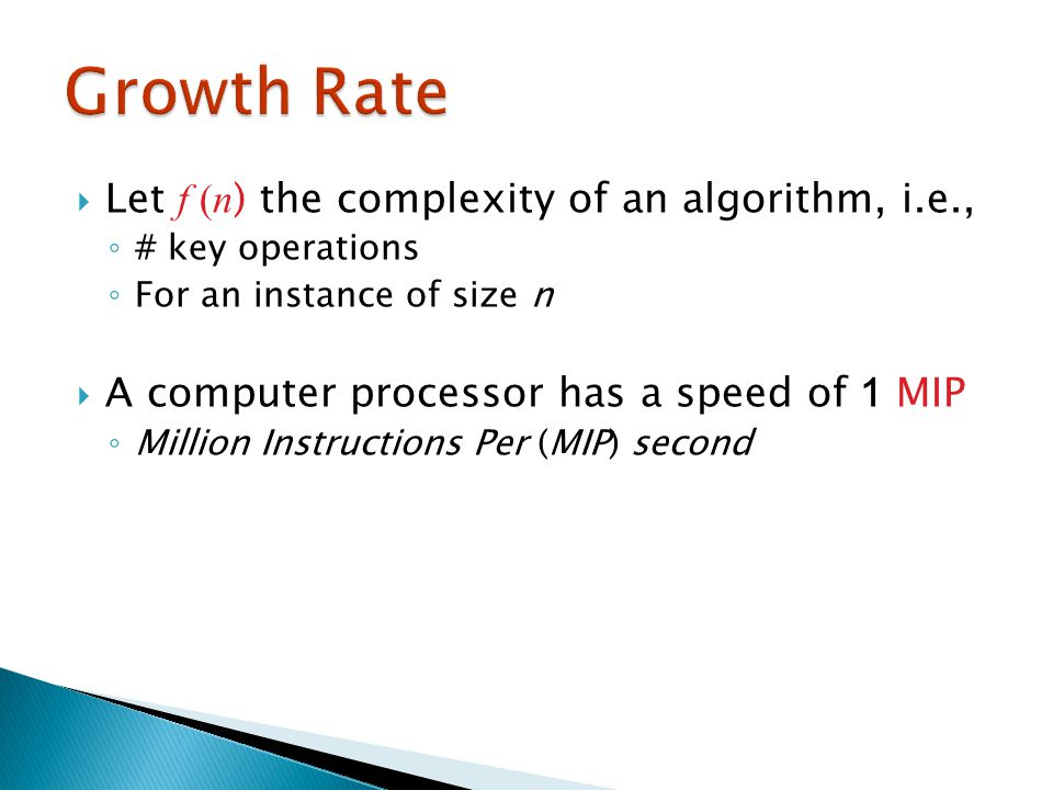 Let f (n ) the complexity of an algorithm, i.e., ◦ # key operations ◦ For an instance of size n  A computer processor has a speed of 1 MIP ◦ Million Instructions Per (MIP) second