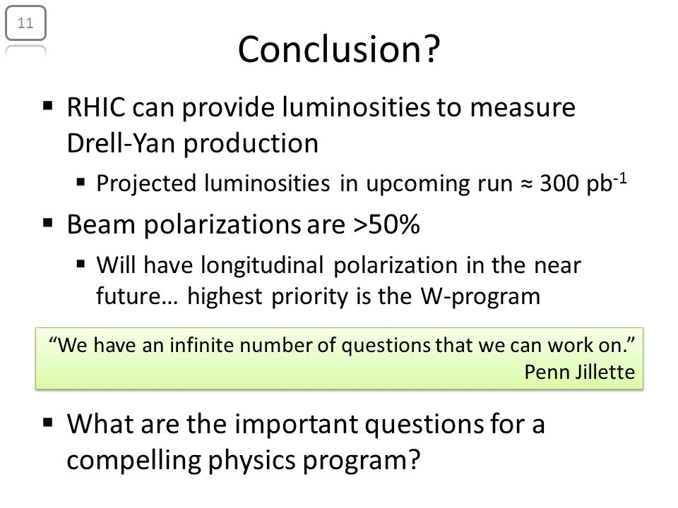Conclusion?  RHIC can provide luminosities to measure Drell-Yan production  Projected luminosities in upcoming run ≈ 300 pb -1  Beam polarizations
