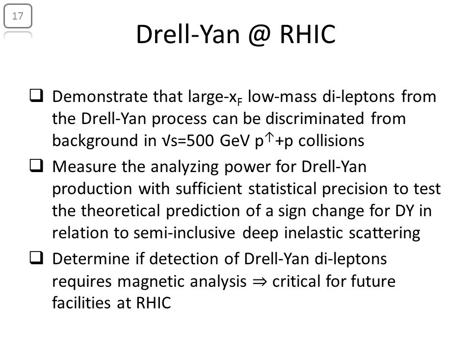 Drell-Yan @ RHIC  Demonstrate that large-x F low-mass di-leptons from the Drell-Yan process can be discriminated from background in √s=500 GeV p ↑ +p collisions  Measure the analyzing power for Drell-Yan production with sufficient statistical precision to test the theoretical prediction of a sign change for DY in relation to semi-inclusive deep inelastic scattering  Determine if detection of Drell-Yan di-leptons requires magnetic analysis ⇒ critical for future facilities at RHIC