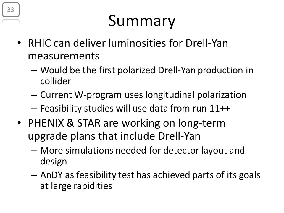 Summary RHIC can deliver luminosities for Drell-Yan measurements – Would be the first polarized Drell-Yan production in collider – Current W-program uses longitudinal polarization – Feasibility studies will use data from run 11++ PHENIX & STAR are working on long-term upgrade plans that include Drell-Yan – More simulations needed for detector layout and design – AnDY as feasibility test has achieved parts of its goals at large rapidities