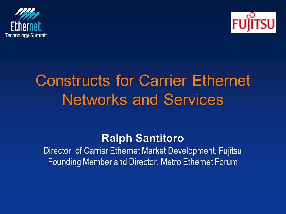 Constructs for Carrier Ethernet Networks and Services Ralph Santitoro Director of Carrier Ethernet Market Development, Fujitsu Founding Member and Director, Metro Ethernet Forum