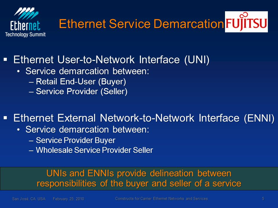 Ethernet Service Demarcation San José, CA USA February 25, 2010 5  Ethernet User-to-Network Interface (UNI) Service demarcation between: Service demarcation between: –Retail End-User (Buyer) –Service Provider (Seller)  Ethernet External Network-to-Network Interface (ENNI) Service demarcation between: Service demarcation between: –Service Provider Buyer –Wholesale Service Provider Seller UNIs and ENNIs provide delineation between responsibilities of the buyer and seller of a service Constructs for Carrier Ethernet Networks and Services
