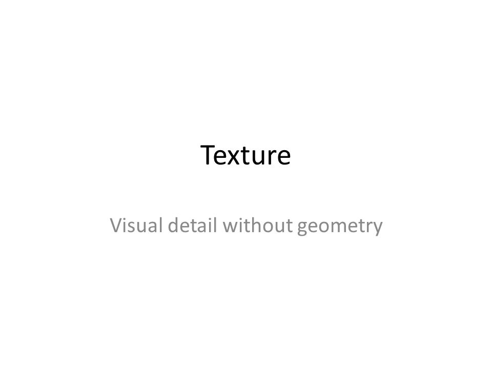 Texture Visual detail without geometry
