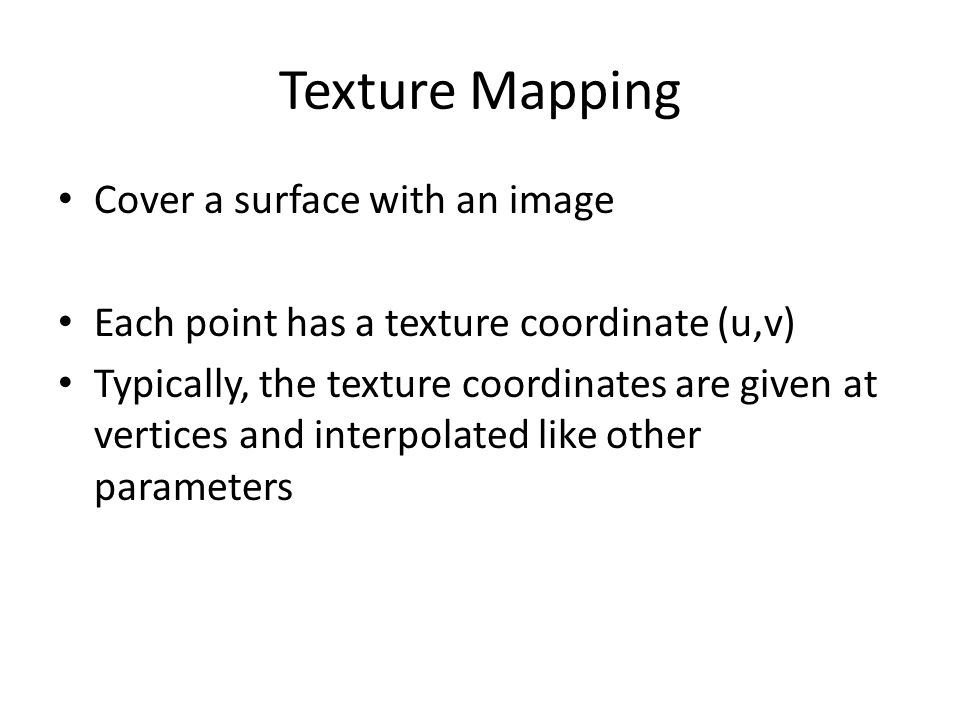 Texture Mapping Cover a surface with an image Each point has a texture coordinate (u,v) Typically, the texture coordinates are given at vertices and interpolated like other parameters