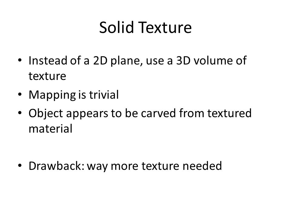 Solid Texture Instead of a 2D plane, use a 3D volume of texture Mapping is trivial Object appears to be carved from textured material Drawback: way more texture needed