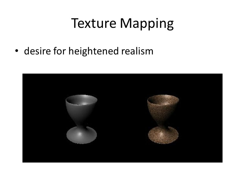 Texture Mapping Means of adding visual detail to a scene without adding geometric detail For each point on the surface, there is a corresponding point in a texture image: fetch surface characteristics from the texture Characteristics can be color, lighting parameters, surface normal, displacement