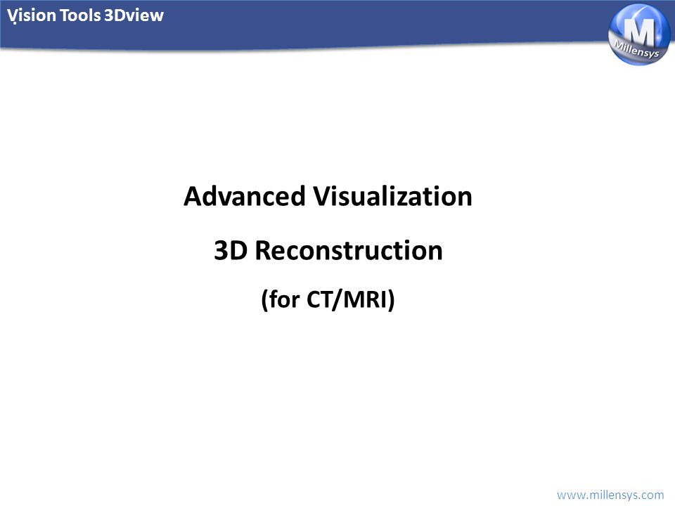 www.millensys.com. Vision Tools 3Dview Advanced Visualization 3D Reconstruction (for CT/MRI)