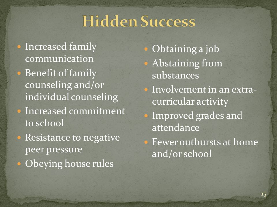 15 Increased family communication Benefit of family counseling and/or individual counseling Increased commitment to school Resistance to negative peer pressure Obeying house rules Obtaining a job Abstaining from substances Involvement in an extra- curricular activity Improved grades and attendance Fewer outbursts at home and/or school
