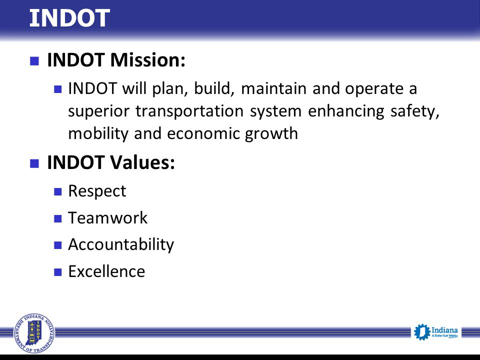 INDOT Mission: INDOT will plan, build, maintain and operate a superior transportation system enhancing safety, mobility and economic growth INDOT Valu