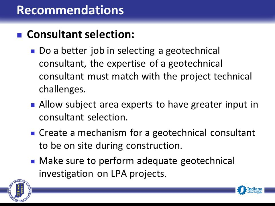 Recommendations Consultant selection: Do a better job in selecting a geotechnical consultant, the expertise of a geotechnical consultant must match wi