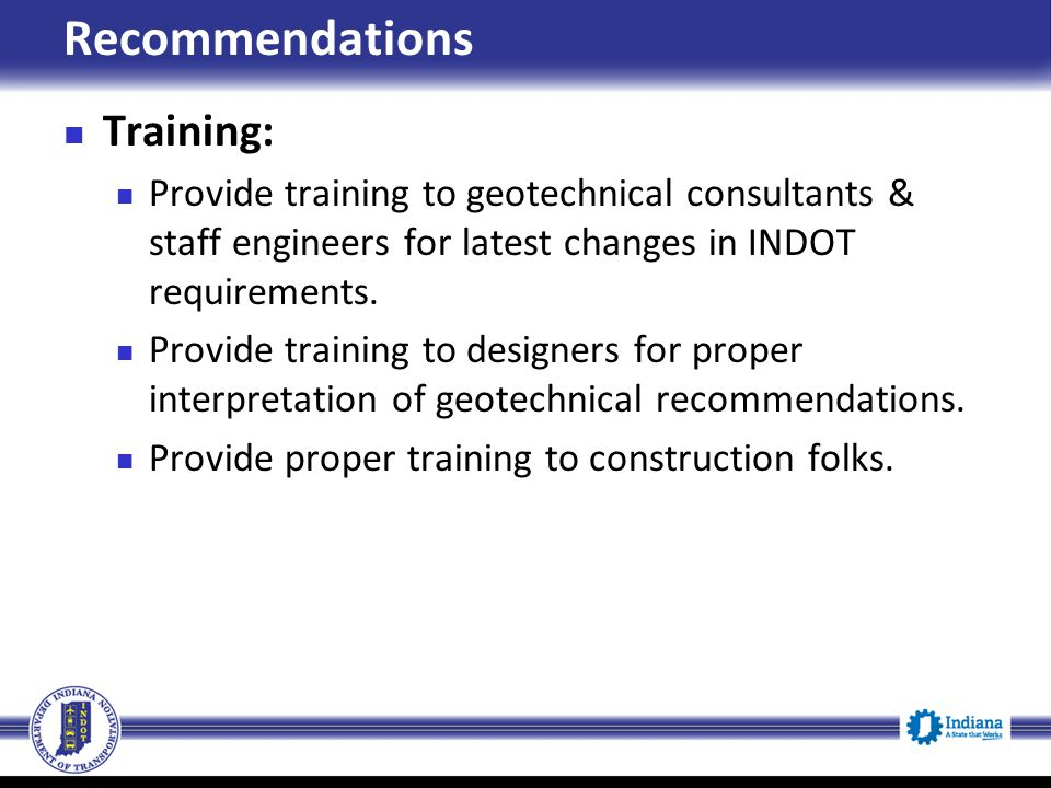 Recommendations Training: Provide training to geotechnical consultants & staff engineers for latest changes in INDOT requirements. Provide training to