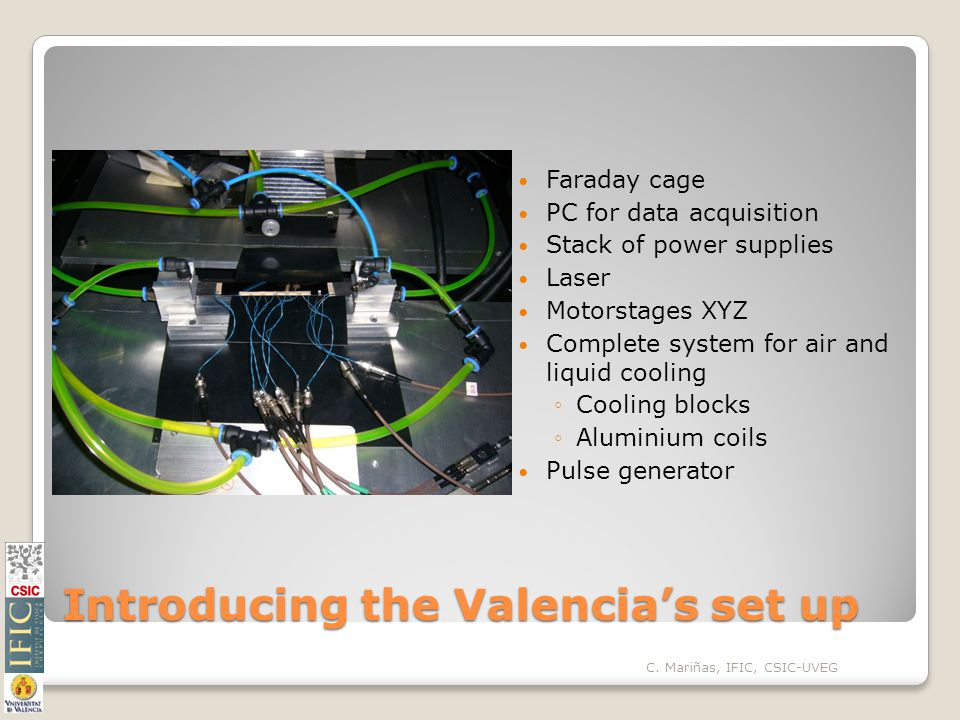 Introducing the Valencia's set up Faraday cage PC for data acquisition Stack of power supplies Laser Motorstages XYZ Complete system for air and liquid cooling ◦Cooling blocks ◦Aluminium coils Pulse generator C.