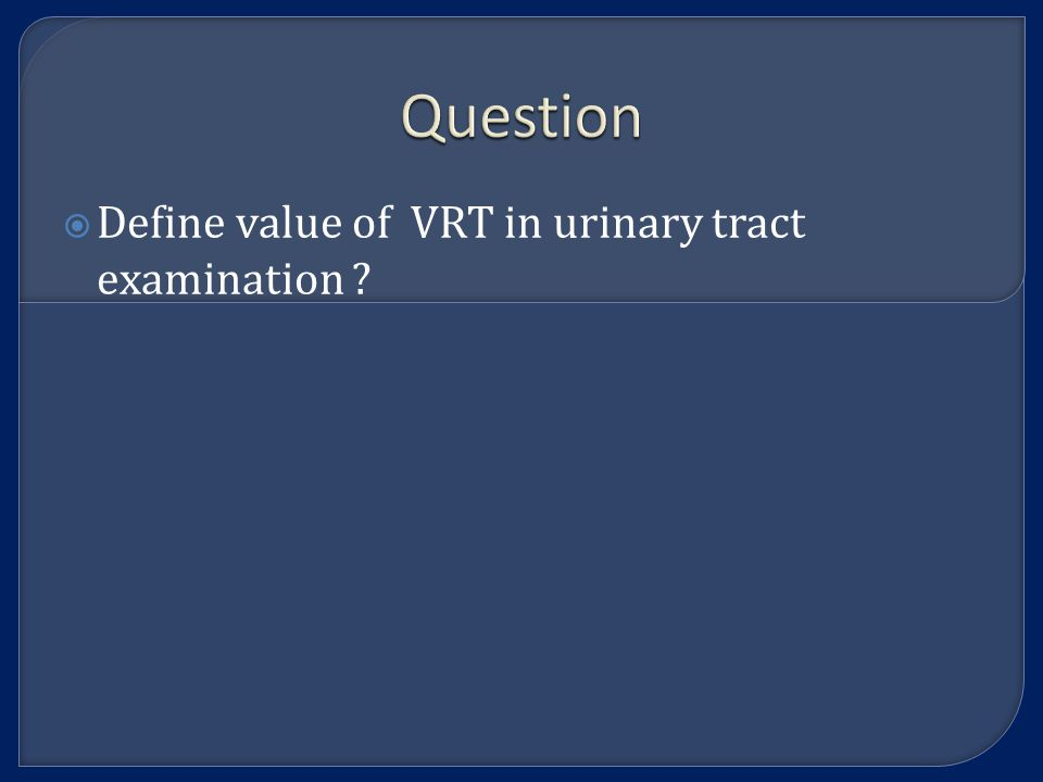 Question  Define value of VRT in urinary tract examination ?