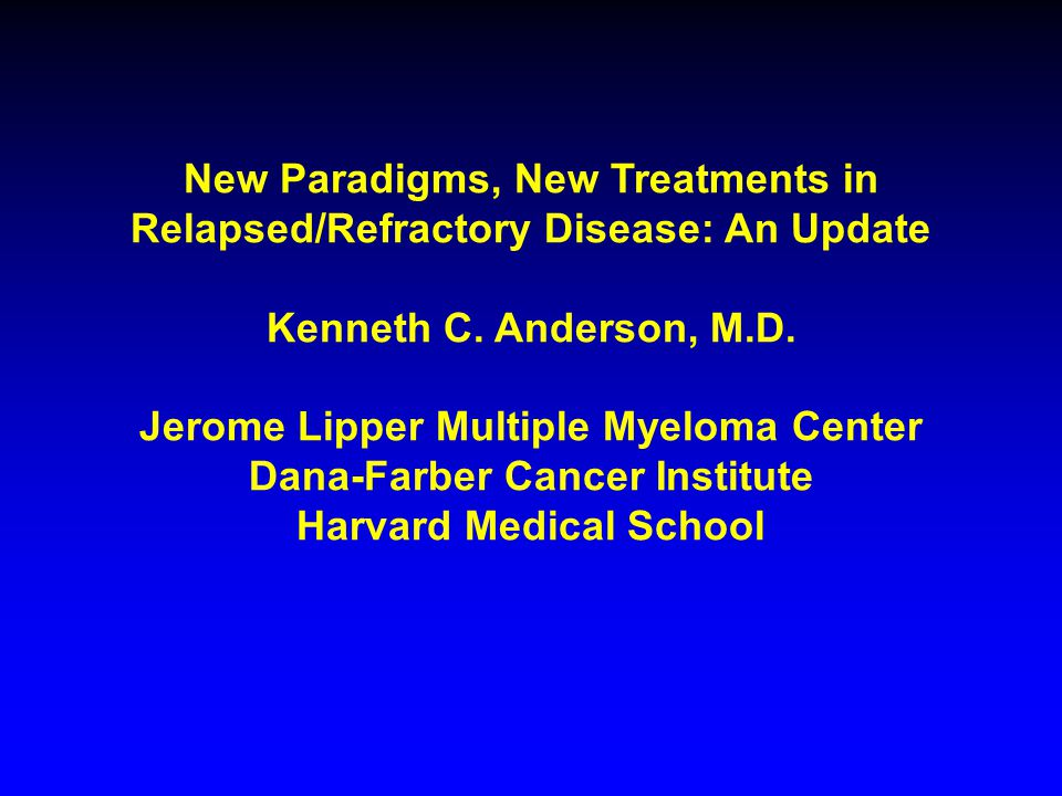 New Paradigms, New Treatments in Relapsed/Refractory Disease: An Update Kenneth C.