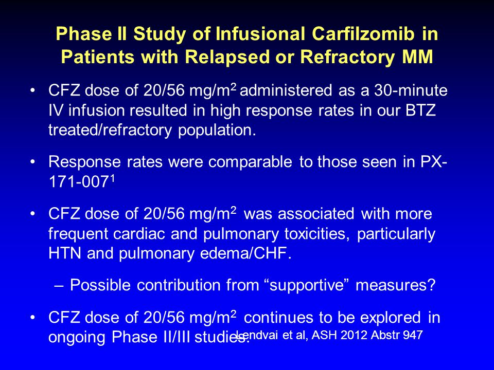Phase II Study of Infusional Carfilzomib in Patients with Relapsed or Refractory MM CFZ dose of 20/56 mg/m 2 administered as a 30-minute IV infusion resulted in high response rates in our BTZ treated/refractory population.