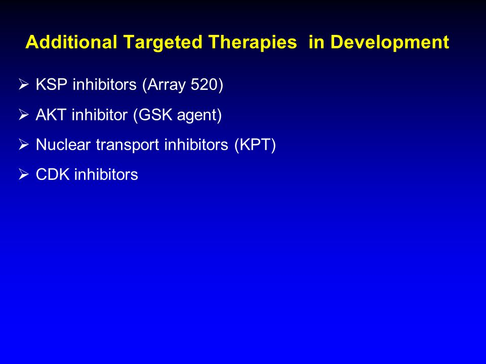 Additional Targeted Therapies in Development  KSP inhibitors (Array 520)  AKT inhibitor (GSK agent)  Nuclear transport inhibitors (KPT)  CDK inhib