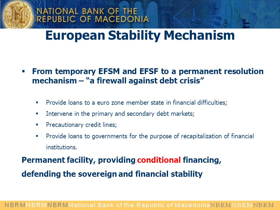 "European Stability Mechanism  From temporary EFSM and EFSF to a permanent resolution mechanism – ""a firewall against debt crisis""  Provide loans to"