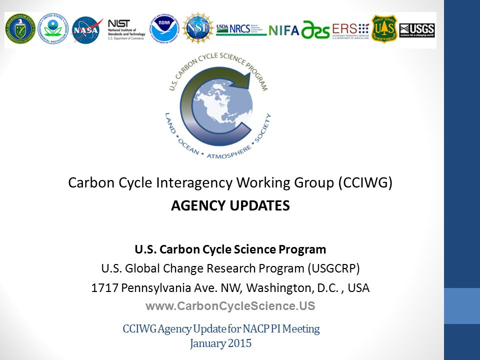 CCIWG Agency Update for NACP PI Meeting January 2015 Carbon Cycle Interagency Working Group (CCIWG) AGENCY UPDATES U.S. Carbon Cycle Science Program U