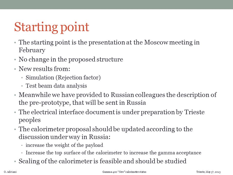 "O. Adriani Gamma-400 ""New"" calorimeter status Trieste, May 5 h, 2013 Starting point The starting point is the presentation at the Moscow meeting in Fe"
