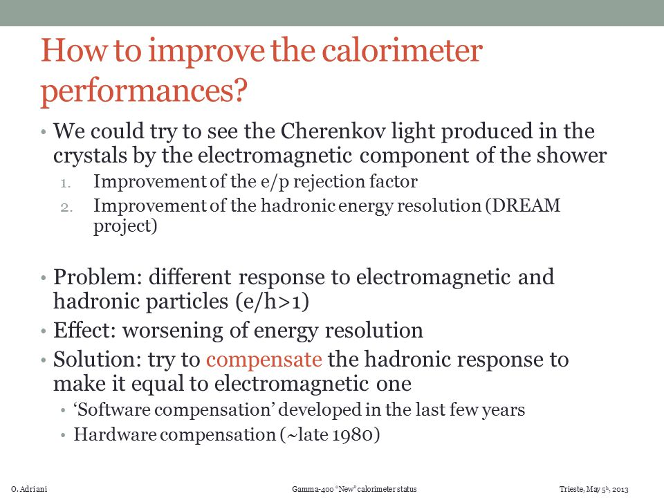 "O. Adriani Gamma-400 ""New"" calorimeter status Trieste, May 5 h, 2013 How to improve the calorimeter performances? We could try to see the Cherenkov li"