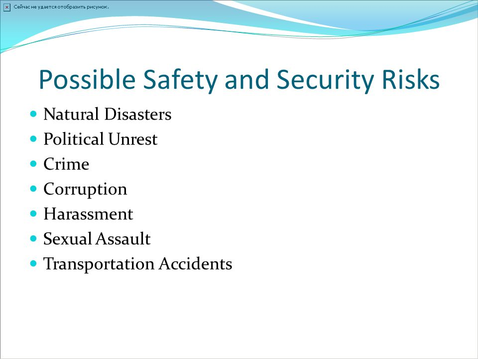 Possible Safety and Security Risks Natural Disasters Political Unrest Crime Corruption Harassment Sexual Assault Transportation Accidents