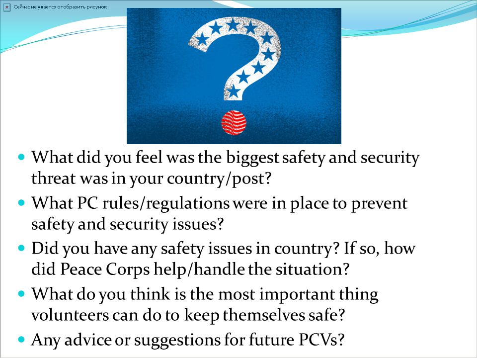 What did you feel was the biggest safety and security threat was in your country/post? What PC rules/regulations were in place to prevent safety and s