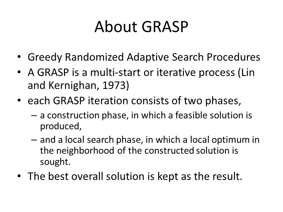 About GRASP In the construction phase, a feasible solution is iteratively constructed, one element at a time.