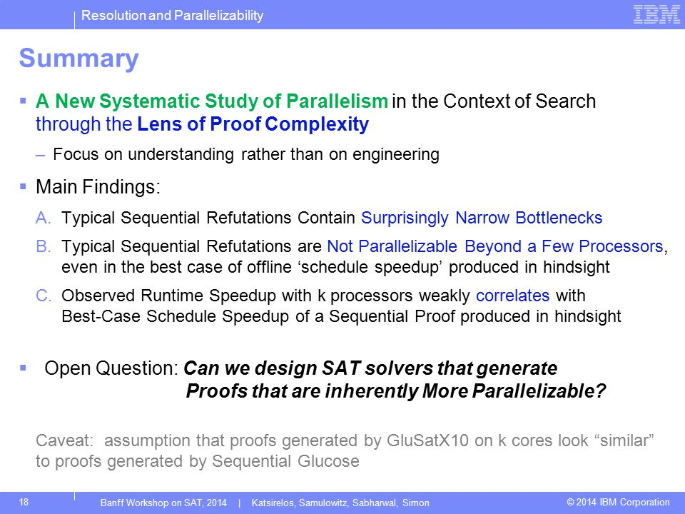 Resolution and Parallelizability © 2014 IBM Corporation Summary  A New Systematic Study of Parallelism in the Context of Search through the Lens of Proof Complexity –Focus on understanding rather than on engineering  Main Findings: A.Typical Sequential Refutations Contain Surprisingly Narrow Bottlenecks B.Typical Sequential Refutations are Not Parallelizable Beyond a Few Processors, even in the best case of offline 'schedule speedup' produced in hindsight C.Observed Runtime Speedup with k processors weakly correlates with Best-Case Schedule Speedup of a Sequential Proof produced in hindsight  Open Question: Can we design SAT solvers that generate Proofs that are inherently More Parallelizable.
