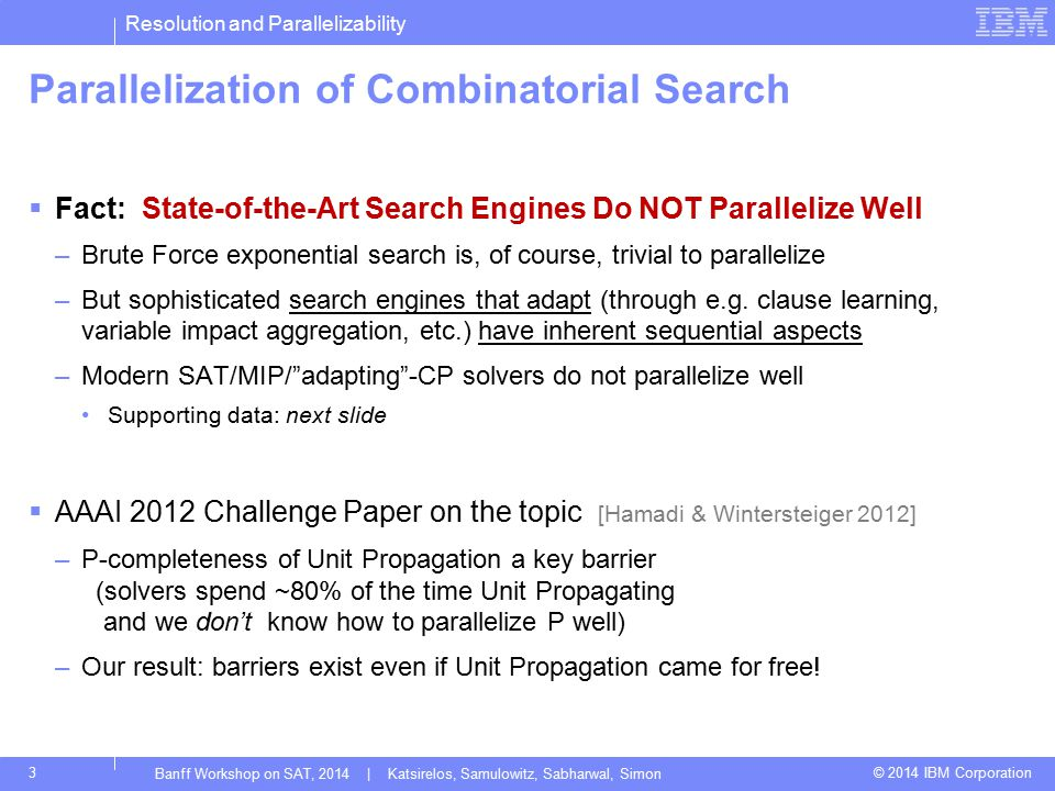 Resolution and Parallelizability © 2014 IBM Corporation Parallelization of Combinatorial Search  Fact: State-of-the-Art Search Engines Do NOT Parallelize Well –Brute Force exponential search is, of course, trivial to parallelize –But sophisticated search engines that adapt (through e.g.