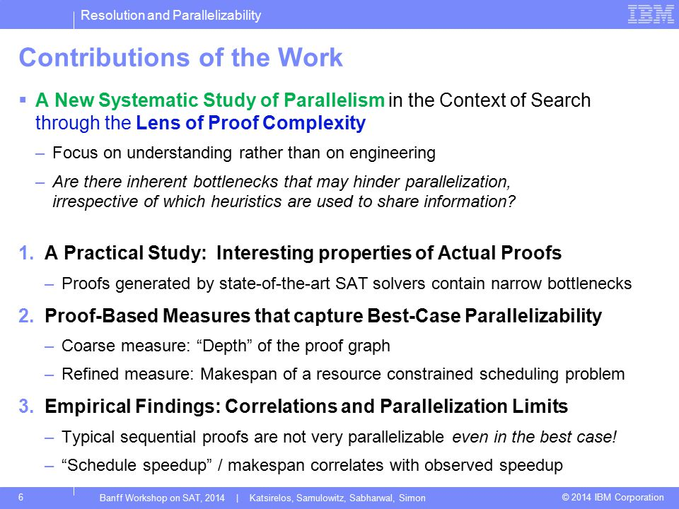 Resolution and Parallelizability © 2014 IBM Corporation17 Best-Case Schedule Speedup Correlates With Actual Observed Runtime Speedup Banff Workshop on SAT, 2014 | Katsirelos, Samulowitz, Sabharwal, Simon Average over a sliding window (Makes the study of the best-case schedule speedup relevant)
