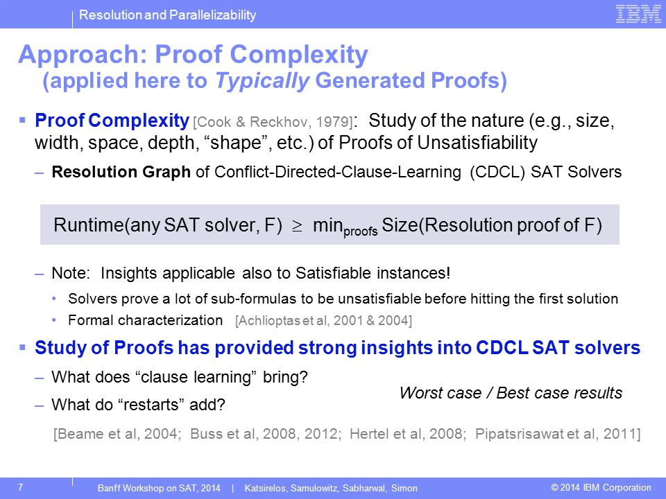 Resolution and Parallelizability © 2014 IBM Corporation Approach: Proof Complexity (applied here to Typically Generated Proofs)  Proof Complexity [Cook & Reckhov, 1979] : Study of the nature (e.g., size, width, space, depth, shape , etc.) of Proofs of Unsatisfiability –Resolution Graph of Conflict-Directed-Clause-Learning (CDCL) SAT Solvers Runtime(any SAT solver, F)  min proofs Size(Resolution proof of F) –Note: Insights applicable also to Satisfiable instances.