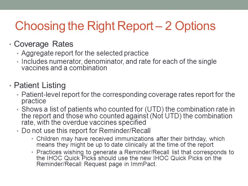 Choosing the Right Report – 2 Options Coverage Rates Aggregate report for the selected practice Includes numerator, denominator, and rate for each of the single vaccines and a combination Patient Listing Patient-level report for the corresponding coverage rates report for the practice Shows a list of patients who counted for (UTD) the combination rate in the report and those who counted against (Not UTD) the combination rate, with the overdue vaccines specified Do not use this report for Reminder/Recall Children may have received immunizations after their birthday, which means they might be up to date clinically at the time of the report Practices wishing to generate a Reminder/Recall list that corresponds to the IHOC Quick Picks should use the new IHOC Quick Picks on the Reminder/Recall Request page in ImmPact.