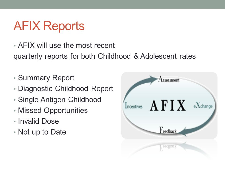 AFIX Reports AFIX will use the most recent quarterly reports for both Childhood & Adolescent rates Summary Report Diagnostic Childhood Report Single Antigen Childhood Missed Opportunities Invalid Dose Not up to Date