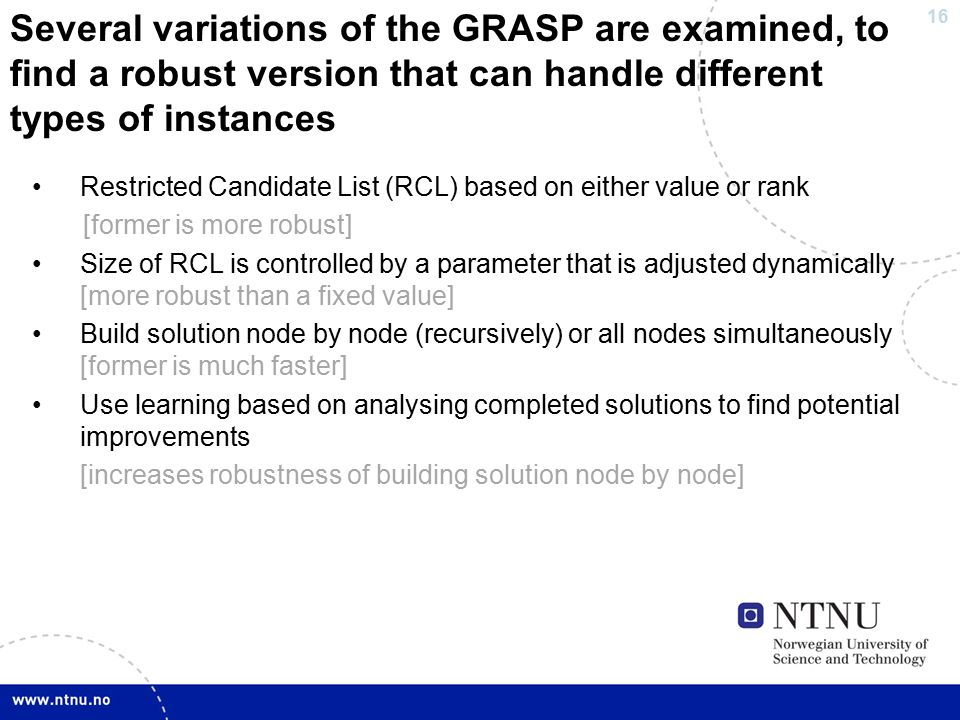 16 Several variations of the GRASP are examined, to find a robust version that can handle different types of instances Restricted Candidate List (RCL) based on either value or rank [former is more robust] Size of RCL is controlled by a parameter that is adjusted dynamically [more robust than a fixed value] Build solution node by node (recursively) or all nodes simultaneously [former is much faster] Use learning based on analysing completed solutions to find potential improvements [increases robustness of building solution node by node]