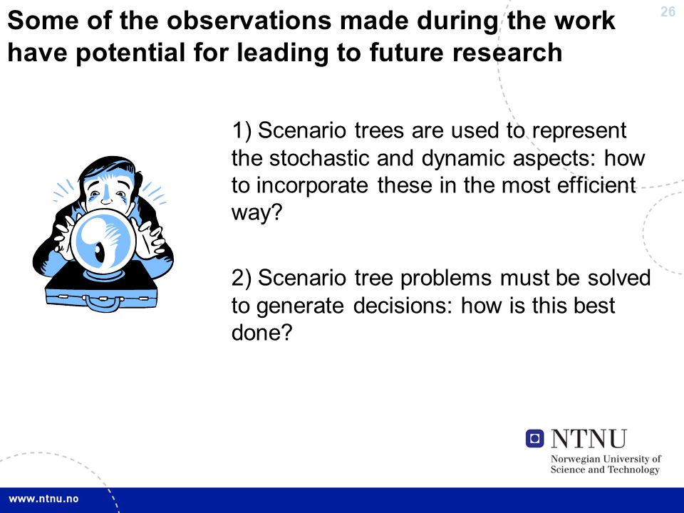 26 Some of the observations made during the work have potential for leading to future research 1) Scenario trees are used to represent the stochastic and dynamic aspects: how to incorporate these in the most efficient way.