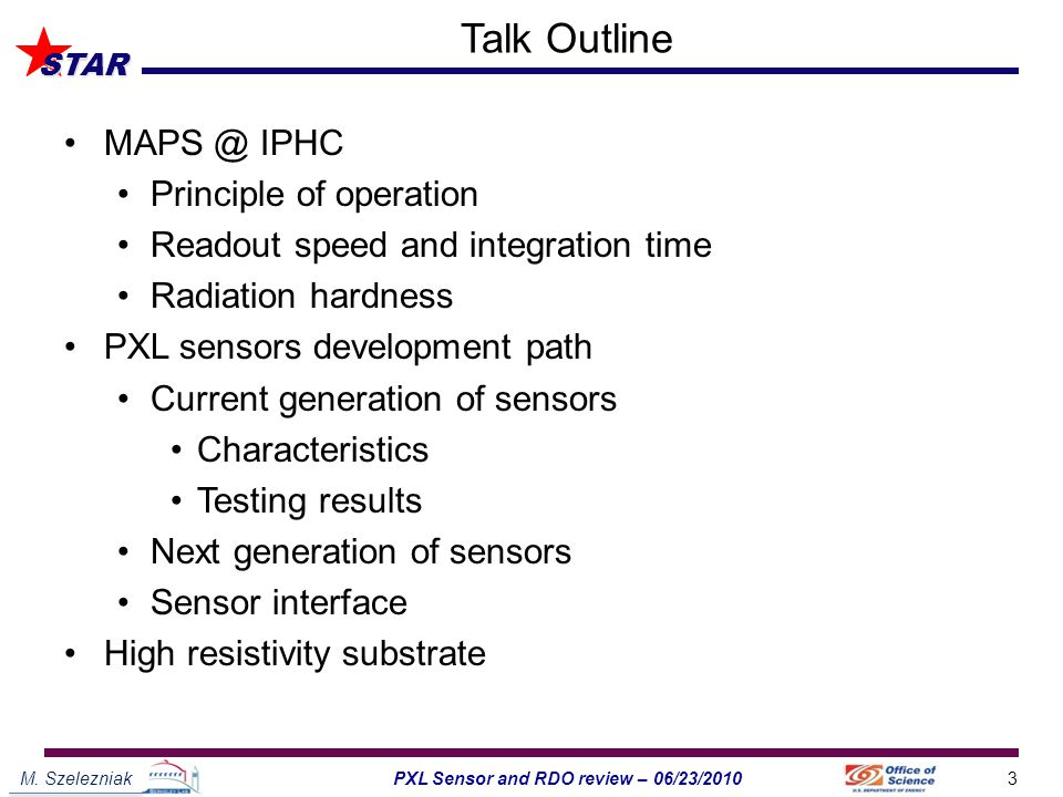 M. Szelezniak3PXL Sensor and RDO review – 06/23/2010 STAR Talk Outline MAPS @ IPHC Principle of operation Readout speed and integration time Radiation