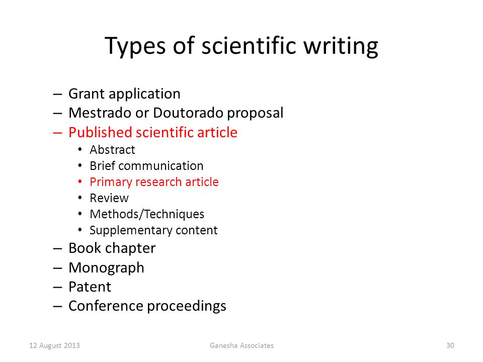 12 August 2013Ganesha Associates30 Types of scientific writing – Grant application – Mestrado or Doutorado proposal – Published scientific article Abstract Brief communication Primary research article Review Methods/Techniques Supplementary content – Book chapter – Monograph – Patent – Conference proceedings