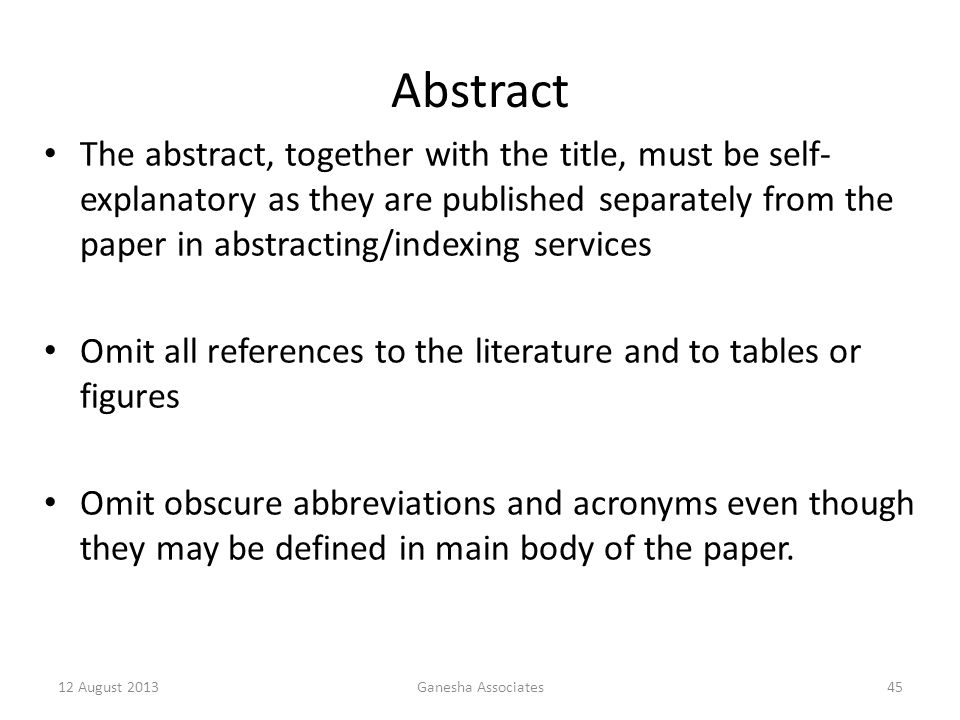 12 August 2013Ganesha Associates45 Abstract The abstract, together with the title, must be self- explanatory as they are published separately from the paper in abstracting/indexing services Omit all references to the literature and to tables or figures Omit obscure abbreviations and acronyms even though they may be defined in main body of the paper.